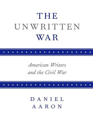 The Unwritten War: American Writers and the Civil War - Aaron, Daniel