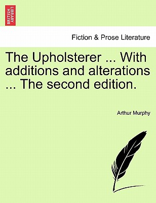 The Upholsterer ... with Additions and Alterations ... the Second Edition. - Murphy, Arthur