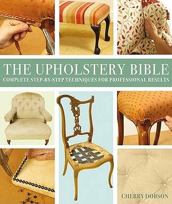The Upholstery Bible: Complete Step-by-Step Techniques for Professional Results - Dobson, Cherry