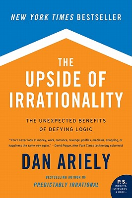 The Upside of Irrationality: The Unexpected Benefits of Defying Logic - Ariely, Dan