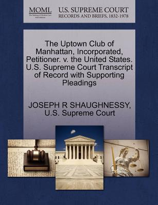 The Uptown Club of Manhattan, Incorporated, Petitioner. V. the United States. U.S. Supreme Court Transcript of Record with Supporting Pleadings - Shaughnessy, Joseph R, and U S Supreme Court (Creator)