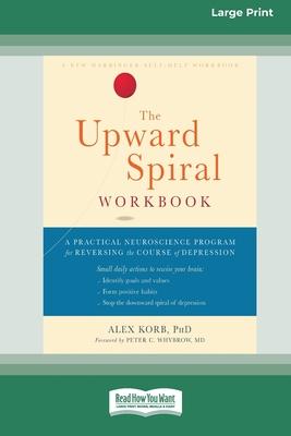 The Upward Spiral Workbook: A Practical Neuroscience Program for Reversing the Course of Depression (16pt Large Print Edition) - Korb, Alex
