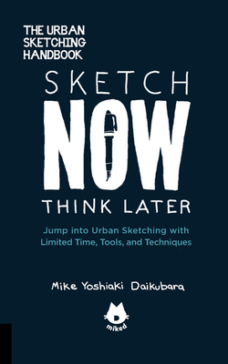 The Urban Sketching Handbook Sketch Now, Think Later: Jump Into Urban Sketching with Limited Time, Tools, and Techniques - Daikubara, Mike Yoshiaki