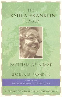 The Ursula Franklin Reader: Pacifism as a Map - Franklin, Ursula M, Dr., PH.D., and Swenarchuk, Michelle (Introduction by)