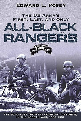 The US Army's First, Last, and Only All-Black Rangers: The 2d Ranger Infantry Company (Airborne) in the Korean War, 1950-1951 - Posey, Edward L
