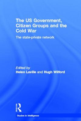 The US Government, Citizen Groups and the Cold War: The State-Private Network - Laville, Helen (Editor), and Wilford, Hugh (Editor)