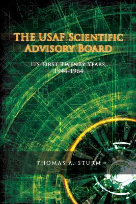 The USAF Scientific Advisory Board: Its First Twenty Years - Sturm, Thomas A, and History, Office of Air Force