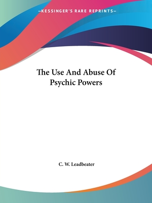 The Use and Abuse of Psychic Powers - Leadbeater, C W