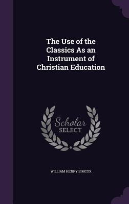 The Use of the Classics as an Instrument of Christian Education - Simcox, William Henry