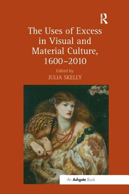 The Uses of Excess in Visual and Material Culture, 1600-2010 - Skelly, Julia (Editor)
