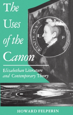 The Uses of the Canon: Elizabethan Literature and Contemporary Theory - Felperin, Howard