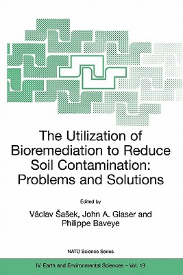 The Utilization of Bioremediation to Reduce Soil Contamination: Problems and Solutions - Sasek, Vaclav (Editor), and Glaser, John A (Editor), and Baveye, P (Editor)