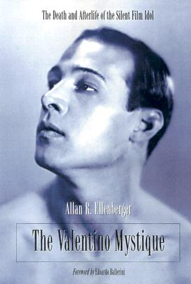 The Valentino Mystique: The Death and Afterlife of the Silent Film Idol - Ellenberger, Allan R