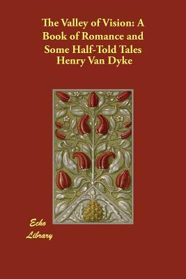 The Valley of Vision: A Book of Romance and Some Half-Told Tales - Van Dyke, Henry