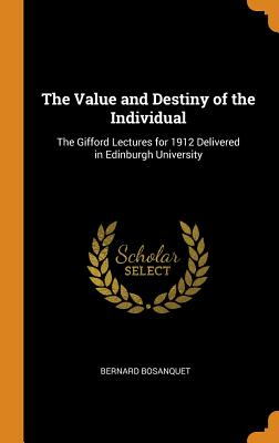 The Value and Destiny of the Individual: The Gifford Lectures for 1912 Delivered in Edinburgh University - Bosanquet, Bernard