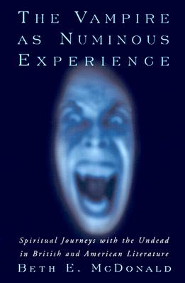 The Vampire as Numinous Experience: Spiritual Journeys with the Undead in British and American Literature - McDonald, Beth E