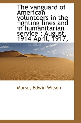 The Vanguard of American Volunteers in the Fighting Lines and in Humanitarian Service: August, 1914 - Wilson, Morse Edwin