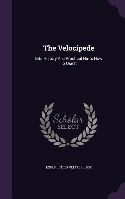 The Velocipede: Bits History and Practical Hints How to Use It - Velocipedist, Experienced