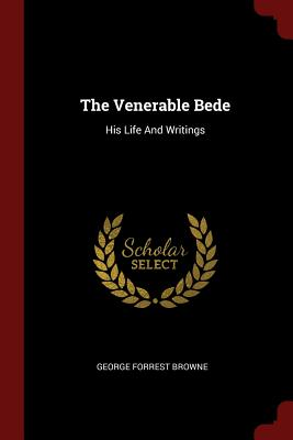 The Venerable Bede: His Life and Writings - Browne, George Forrest
