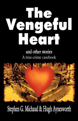 The Vengeful Heart: And Other Stories: A True-Crime Casebook - Michaud, Stephen G, and Aynesworth, Hugh
