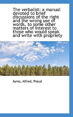 The Verbalist: A Manual Devoted to Brief Discussions of the Right and the Wrong Use of Words, to SOM - Pseud, Ayres Alfred