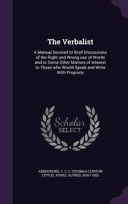 The Verbalist: A Manual Devoted to Brief Discussions of the Right and Wrong Use of Words and to Some Other Matters of Interest to Those Who Would Speak and Write with Propriety - Armstrong, T C L, and Ayres, Alfred