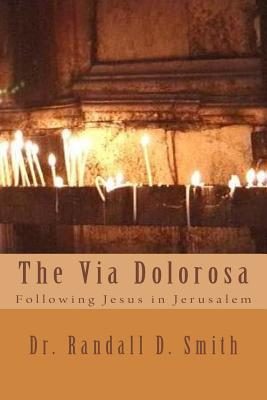 The Via Dolorosa: Following Jesus in Jerusalem - Smith, Dr Randall D