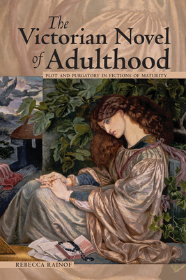 The Victorian Novel of Adulthood: Plot and Purgatory in Fictions of Maturity - Rainof, Rebecca