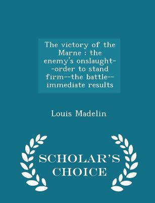 The Victory of the Marne; The Enemy's Onslaught--Order to Stand Firm--The Battle--Immediate Results - Scholar's Choice Edition - Madelin, Louis