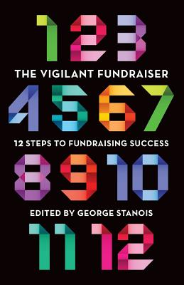 The Vigilant Fundraiser: 12 Steps to Fundraising Success - Stanois, George, and White, Victoria (Contributions by), and Phin, John (Contributions by)