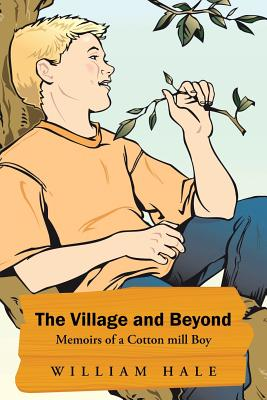 The Village and Beyond: Memoirs of a Cotton Mill Boy - Hale, William