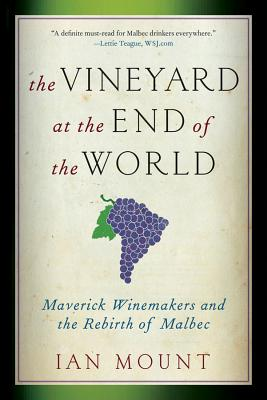 The Vineyard at the End of the World: Maverick Winemakers and the Rebirth of Malbec - Mount, Ian