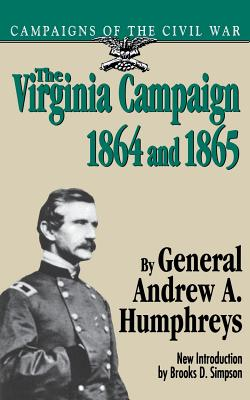 The Virginia Campaign, 1864 and 1865 - Humphreys, Andrew a, and Humphreys, General Andrew a