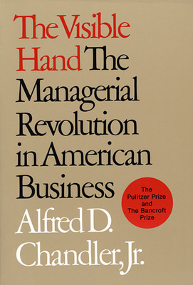 The Visible Hand: The Managerial Revolution in American Business - Chandler, Alfred D