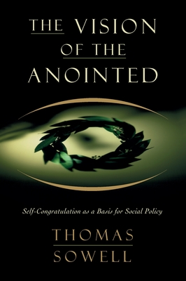 The Vision of the Anointed: Self-Congratulation as a Basis for Social Policy - Sowell, Thomas