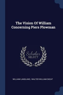 The Vision of William Concerning Piers Plowman - Langland, William, Professor, and Walter William Skeat (Creator)