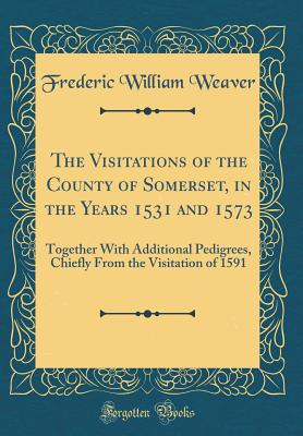 The Visitations of the County of Somerset, in the Years 1531 and 1573: Together with Additional Pedigrees, Chiefly from the Visitation of 1591 (Classic Reprint) - Weaver, Frederic William