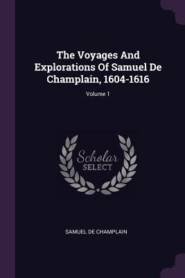 The Voyages and Explorations of Samuel de Champlain, 1604-1616; Volume 1 - Champlain, Samuel De
