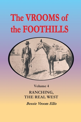 The Vrooms of the Foothills, Volume 4: Ranching, the Real West - Ellis, Bessie Vroom