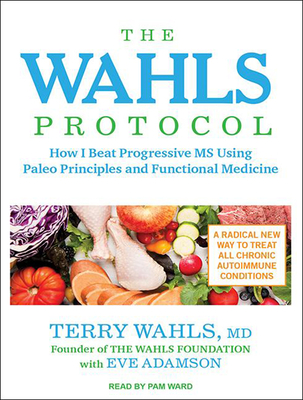 The Wahls Protocol: How I Beat Progressive MS Using Paleo Principles and Functional Medicine - Adamson, Eve, MFA, and Wahls, Terry, Dr., M.D., and Ward, Pam (Narrator)