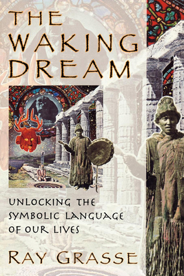 The Waking Dream: Unlocking the Symbolic Language of Our Lives - Grasse, Ray