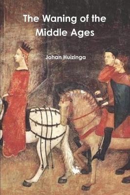The Waning of the Middle Ages - Huizinga, Johan