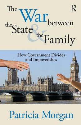 The War Between the State and the Family: How Government Divides and Impoverishes - Morgan, Patricia