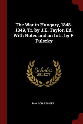 The War in Hungary, 1848-1849, Tr. by J.E. Taylor, Ed. with Notes and an Intr. by F. Pulszky - Schlesinger, Max