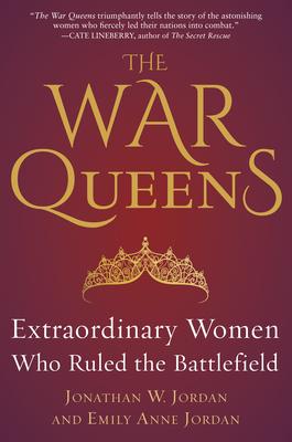 The War Queens: Extraordinary Women Who Ruled the Battlefield - Jordan, Jonathan W, and Jordan, Emily Anne