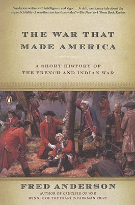 The War That Made America: A Short History of the French and Indian War - Anderson, Fred