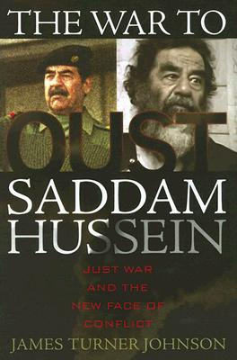 The War to Oust Saddam Hussein: Just War and the New Face of Conflict - Johnson, James Turner, Professor