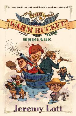 The Warm Bucket Brigade: The Story of the American Vice Presidency - Lott, Jeremy