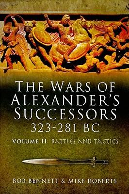 The Wars of Alexander's Successors 323-281 BC, Volume 2: Armies, Tactics and Battles - Bennett, Bob