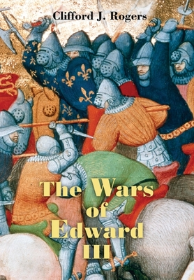 The Wars of Edward III: Sources and Interpretations - Rogers, Clifford J (Editor)